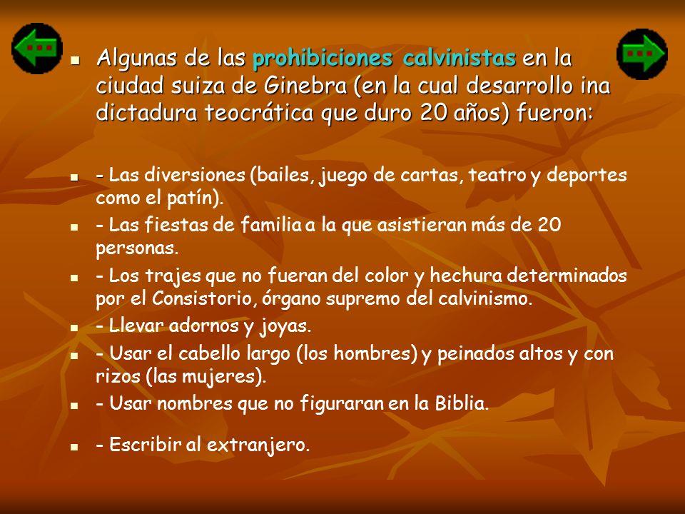 Algunas de las prohibiciones calvinistas en la ciudad suiza de Ginebra (en la cual desarrollo ina dictadura teocrática que duro 20 años) fueron: Algun
