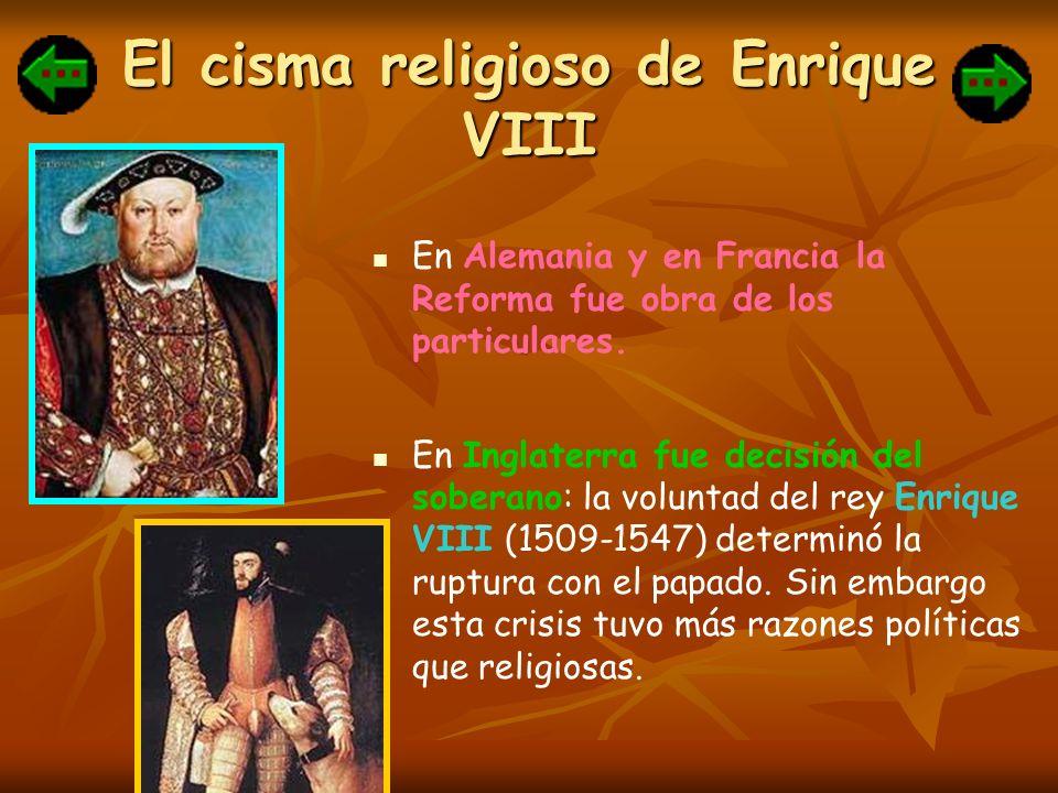El cisma religioso de Enrique VIII En Alemania y en Francia la Reforma fue obra de los particulares. En Inglaterra fue decisión del soberano: la volun