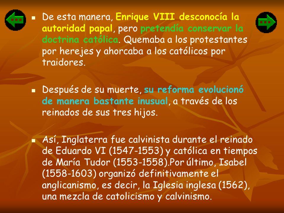 De esta manera, Enrique VIII desconocía la autoridad papal, pero pretendía conservar la doctrina católica. Quemaba a los protestantes por herejes y ah