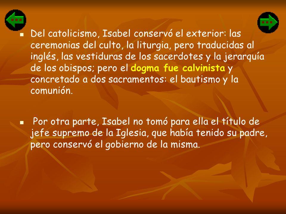 Del catolicismo, Isabel conservó el exterior: las ceremonias del culto, la liturgia, pero traducidas al inglés, las vestiduras de los sacerdotes y la