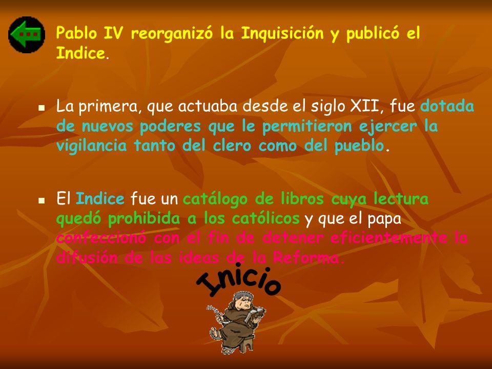 Pablo IV reorganizó la Inquisición y publicó el Indice. La primera, que actuaba desde el siglo XII, fue dotada de nuevos poderes que le permitieron ej