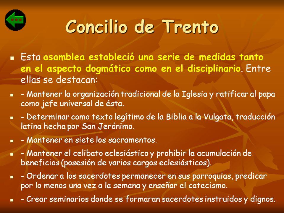 Concilio de Trento Esta asamblea estableció una serie de medidas tanto en el aspecto dogmático como en el disciplinario. Entre ellas se destacan: - Ma