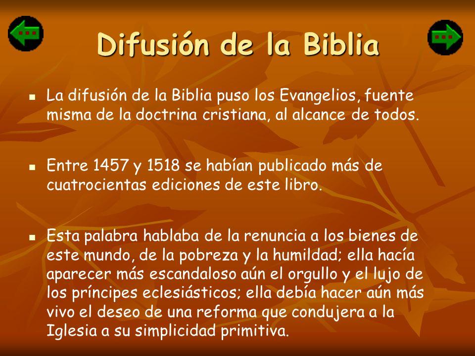 Difusión de la Biblia La difusión de la Biblia puso los Evangelios, fuente misma de la doctrina cristiana, al alcance de todos. Entre 1457 y 1518 se h