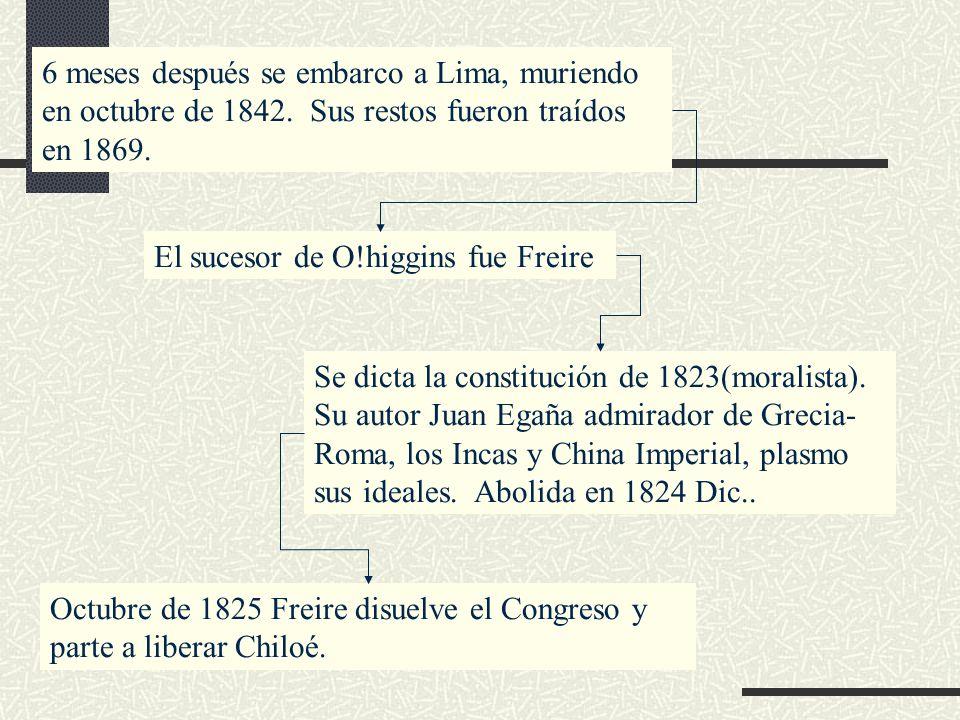6 meses después se embarco a Lima, muriendo en octubre de 1842. Sus restos fueron traídos en 1869. El sucesor de O!higgins fue Freire Se dicta la cons