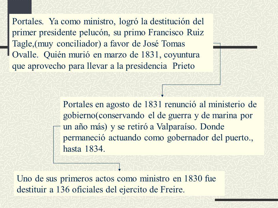 Portales. Ya como ministro, logró la destitución del primer presidente pelucón, su primo Francisco Ruiz Tagle,(muy conciliador) a favor de José Tomas