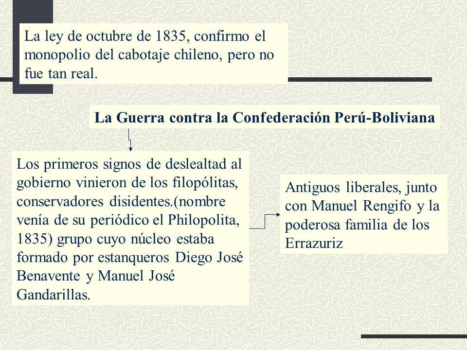 La ley de octubre de 1835, confirmo el monopolio del cabotaje chileno, pero no fue tan real. La Guerra contra la Confederación Perú-Boliviana Los prim