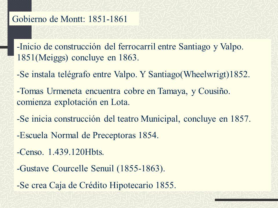Gobierno de Montt: 1851-1861 -Inicio de construcción del ferrocarril entre Santiago y Valpo. 1851(Meiggs) concluye en 1863. -Se instala telégrafo entr