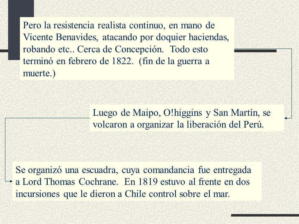 Pero la resistencia realista continuo, en mano de Vicente Benavides, atacando por doquier haciendas, robando etc.. Cerca de Concepción. Todo esto term