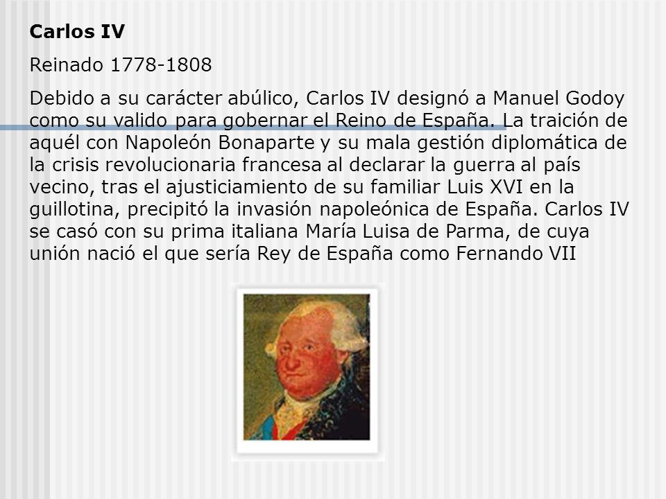Carlos IV Reinado 1778-1808 Debido a su carácter abúlico, Carlos IV designó a Manuel Godoy como su valido para gobernar el Reino de España.