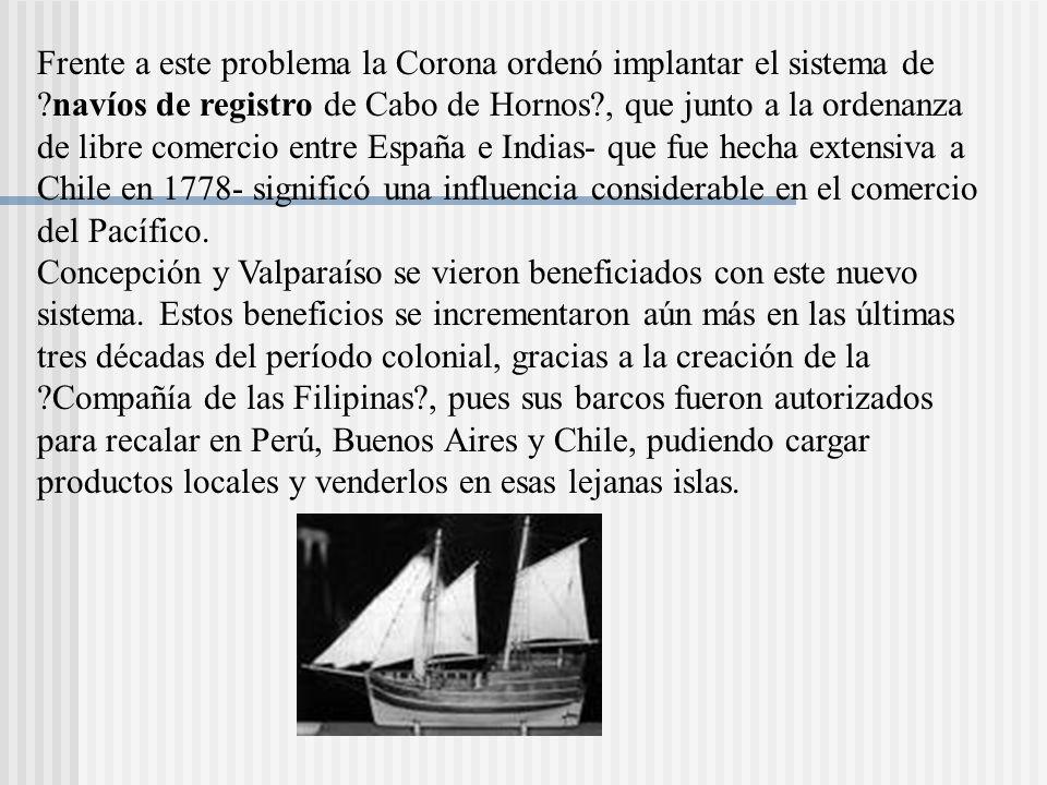 Frente a este problema la Corona ordenó implantar el sistema de ?navíos de registro de Cabo de Hornos?, que junto a la ordenanza de libre comercio entre España e Indias- que fue hecha extensiva a Chile en 1778- significó una influencia considerable en el comercio del Pacífico.