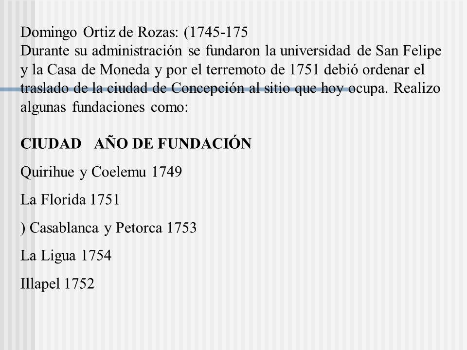 Domingo Ortiz de Rozas: (1745-175 Durante su administración se fundaron la universidad de San Felipe y la Casa de Moneda y por el terremoto de 1751 debió ordenar el traslado de la ciudad de Concepción al sitio que hoy ocupa.
