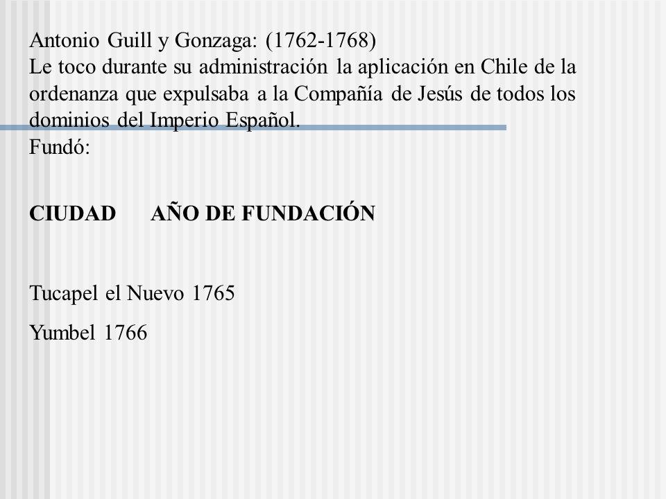 Antonio Guill y Gonzaga: (1762-1768) Le toco durante su administración la aplicación en Chile de la ordenanza que expulsaba a la Compañía de Jesús de todos los dominios del Imperio Español.