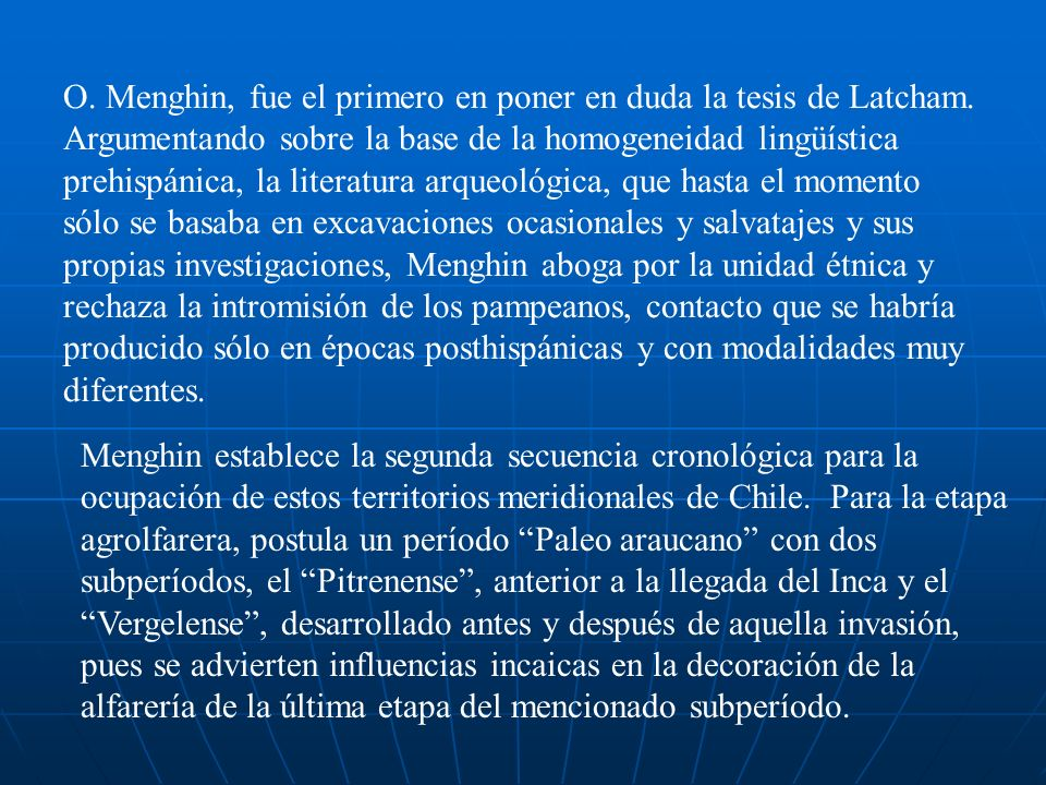 Las investigaciones de Menghin tb se refieren a problemas de origen, y clasifica a los araucanos dentro del subgrupo mongoloide de los ándidos y sostiene vinculaciones genéticas con el noreste argentino, y en especial con la cultura Candelaria.