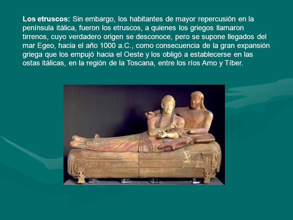 Los etruscos: Sin embargo, los habitantes de mayor repercusión en la península itálica, fueron los etruscos, a quienes los griegos llamaron tirrenos,