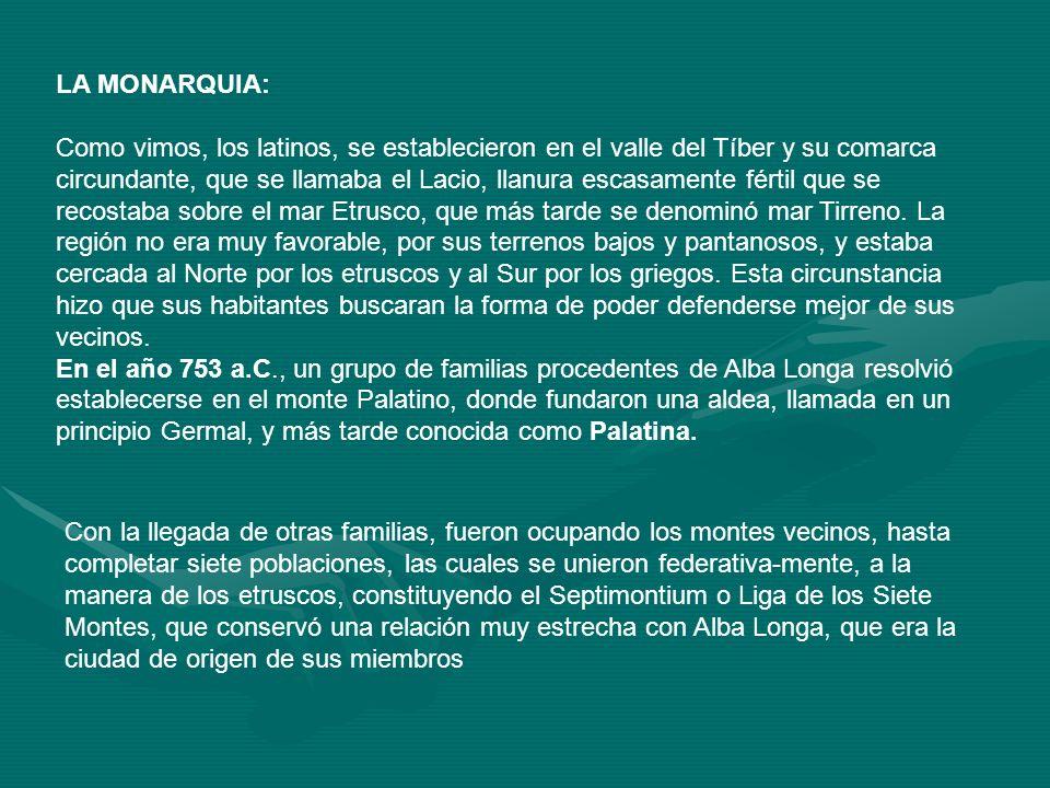 LA MONARQUIA: Como vimos, los latinos, se establecieron en el valle del Tíber y su comarca circundante, que se llamaba el Lacio, llanura escasamente f