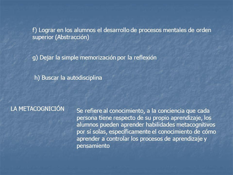 f) Lograr en los alumnos el desarrollo de procesos mentales de orden superior (Abstracción) g) Dejar la simple memorización por la reflexión h) Buscar