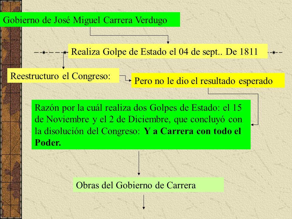 Gobierno de José Miguel Carrera Verdugo Realiza Golpe de Estado el 04 de sept.. De 1811 Reestructuro el Congreso: Pero no le dio el resultado esperado
