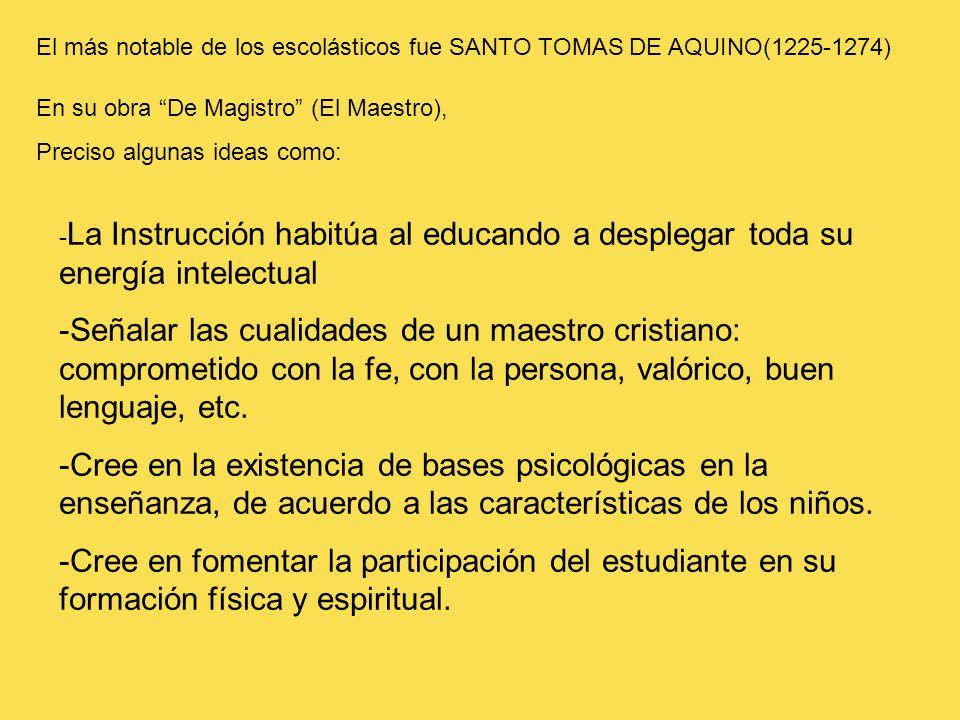 El más notable de los escolásticos fue SANTO TOMAS DE AQUINO(1225-1274) En su obra De Magistro (El Maestro), Preciso algunas ideas como: - La Instrucc