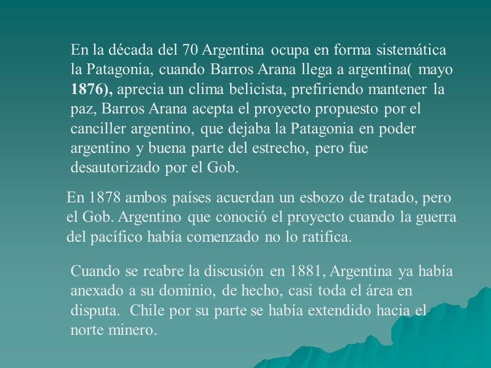 En la década del 70 Argentina ocupa en forma sistemática la Patagonia, cuando Barros Arana llega a argentina( mayo 1876), aprecia un clima belicista,