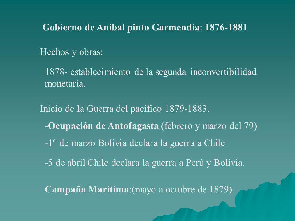 Gobierno de Aníbal pinto Garmendia: 1876-1881 Hechos y obras: 1878- establecimiento de la segunda inconvertibilidad monetaria. Inicio de la Guerra del
