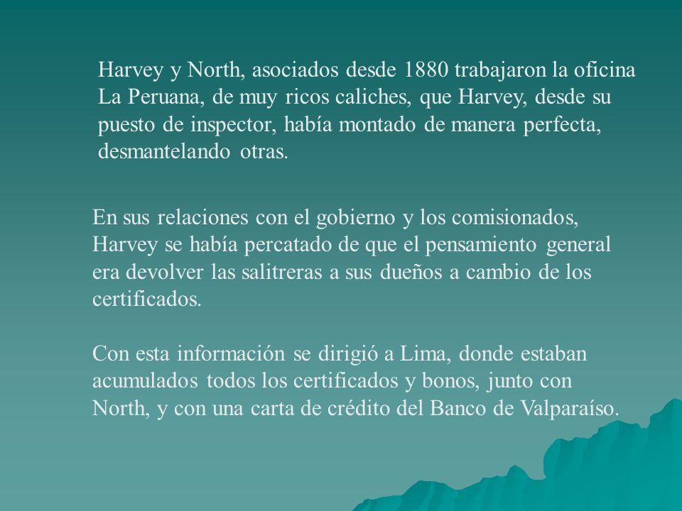 Harvey y North, asociados desde 1880 trabajaron la oficina La Peruana, de muy ricos caliches, que Harvey, desde su puesto de inspector, había montado