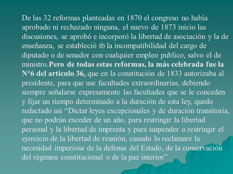 De las 32 reformas planteadas en 1870 el congreso no había aprobado ni rechazado ninguna, el nuevo de 1873 inicio las discusiones, se aprobó e incorpo