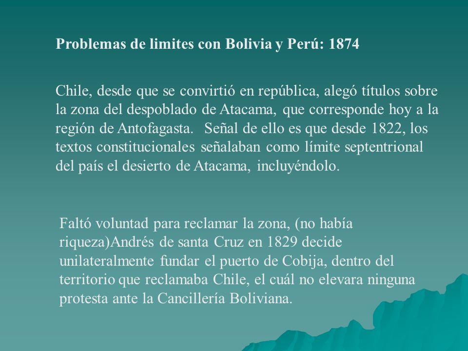 Problemas de limites con Bolivia y Perú: 1874 Chile, desde que se convirtió en república, alegó títulos sobre la zona del despoblado de Atacama, que c