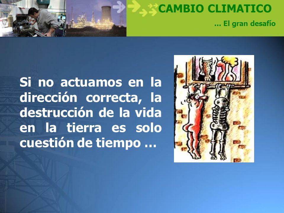 CAMBIO CLIMATICO … El gran desafío Si no actuamos en la dirección correcta, la destrucción de la vida en la tierra es solo cuestión de tiempo …