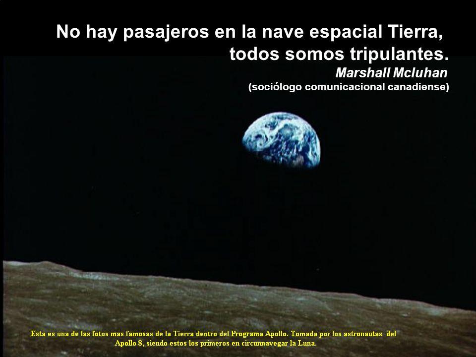 No hay pasajeros en la nave espacial Tierra, todos somos tripulantes. Marshall Mcluhan (sociólogo comunicacional canadiense)