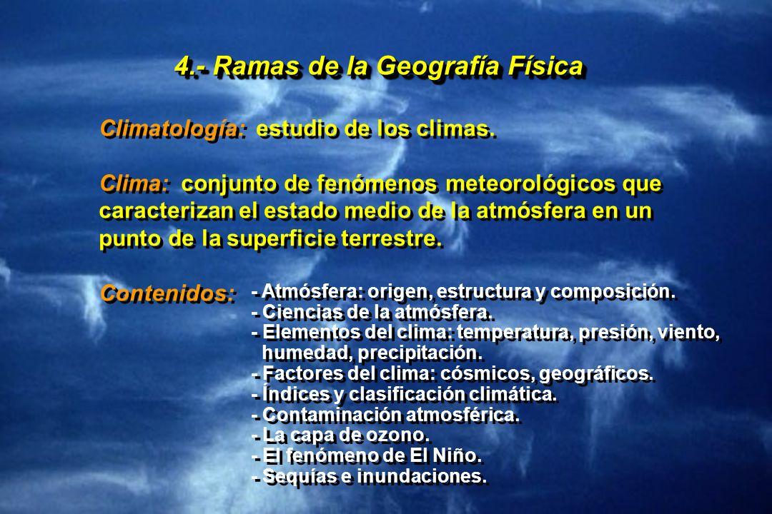 4.- Ramas de la Geografía Física Climatología: estudio de los climas. Clima: conjunto de fenómenos meteorológicos que caracterizan el estado medio de