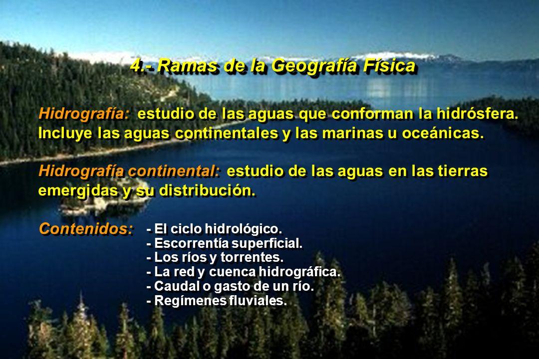 4.- Ramas de la Geografía Física Hidrografía: estudio de las aguas que conforman la hidrósfera. Incluye las aguas continentales y las marinas u oceáni