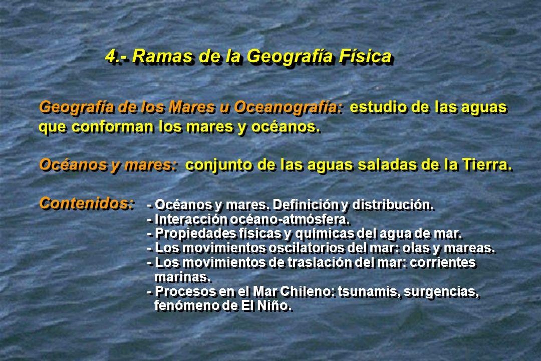 4.- Ramas de la Geografía Física Geografía de los Mares u Oceanografía: estudio de las aguas que conforman los mares y océanos. Océanos y mares: conju
