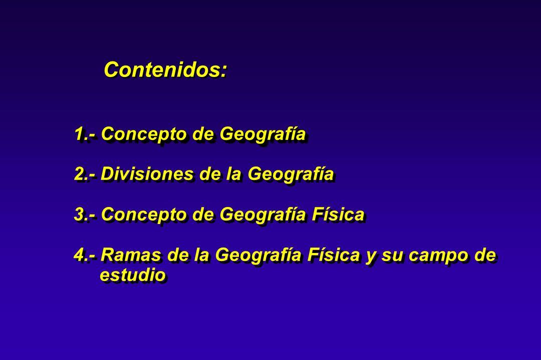 1.- Concepto de Geografía 2.- Divisiones de la Geografía 3.- Concepto de Geografía Física 4.- Ramas de la Geografía Física y su campo de estudio 1.- C