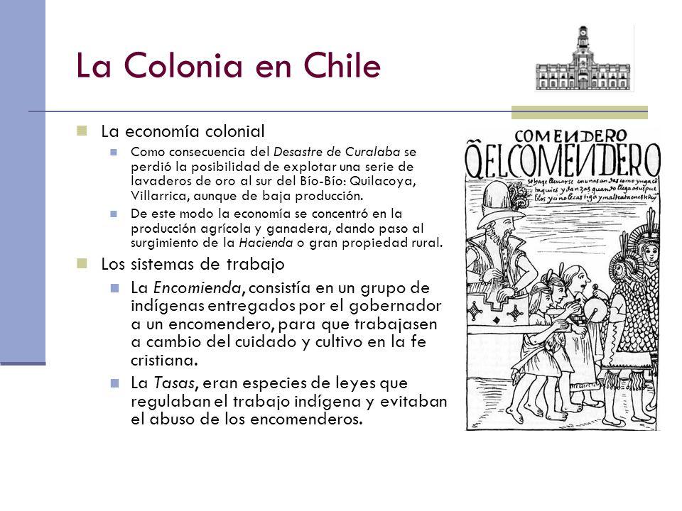 La Colonia en Chile La economía colonial Como consecuencia del Desastre de Curalaba se perdió la posibilidad de explotar una serie de lavaderos de oro