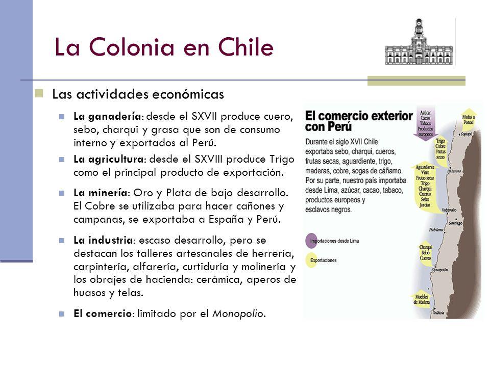 La Colonia en Chile Las actividades económicas La ganadería: desde el SXVII produce cuero, sebo, charqui y grasa que son de consumo interno y exportad