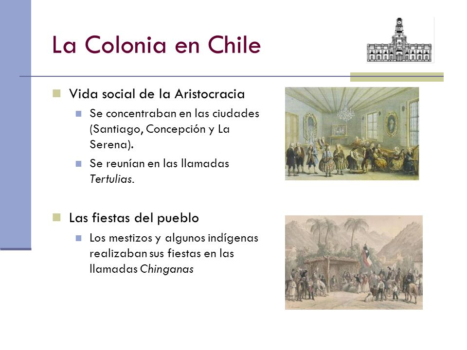 La Colonia en Chile Vida social de la Aristocracia Se concentraban en las ciudades (Santiago, Concepción y La Serena). Se reunían en las llamadas Tert