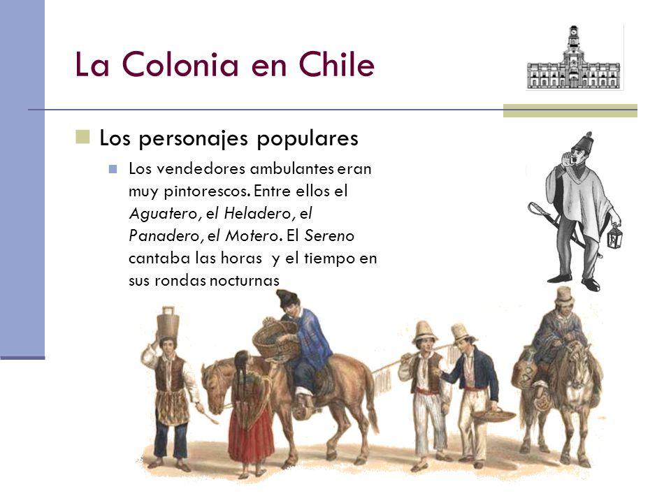 La Colonia en Chile Los personajes populares Los vendedores ambulantes eran muy pintorescos. Entre ellos el Aguatero, el Heladero, el Panadero, el Mot