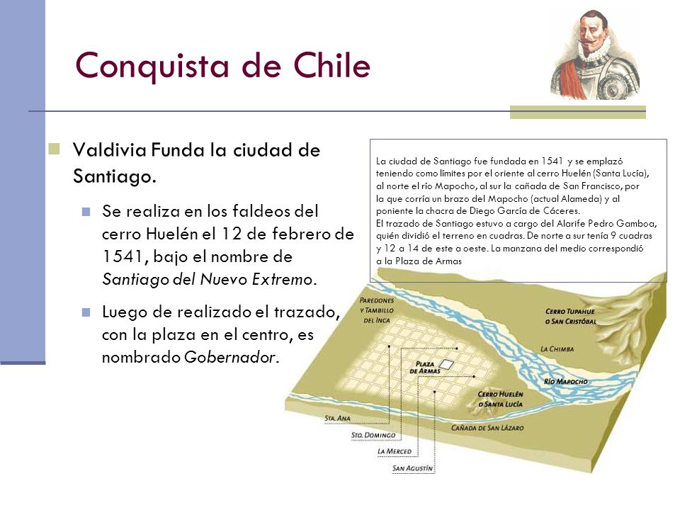 Conquista de Chile Valdivia Funda la ciudad de Santiago. Se realiza en los faldeos del cerro Huelén el 12 de febrero de 1541, bajo el nombre de Santia