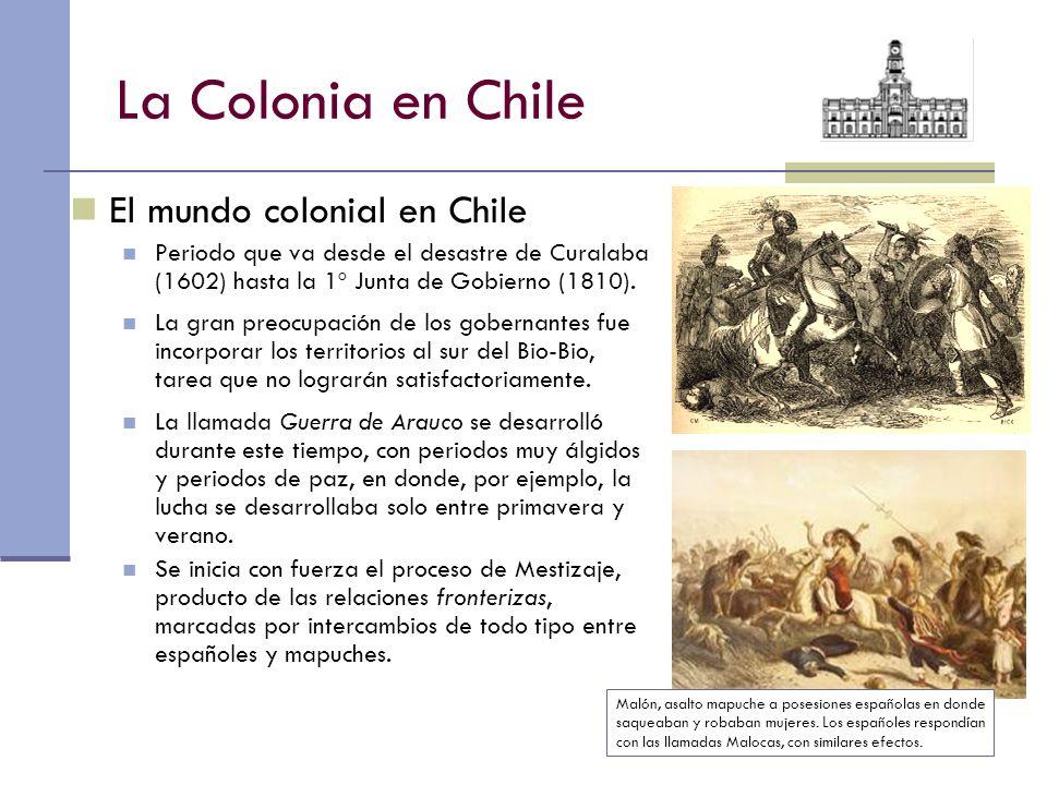 La Colonia en Chile El mundo colonial en Chile Periodo que va desde el desastre de Curalaba (1602) hasta la 1º Junta de Gobierno (1810). La gran preoc