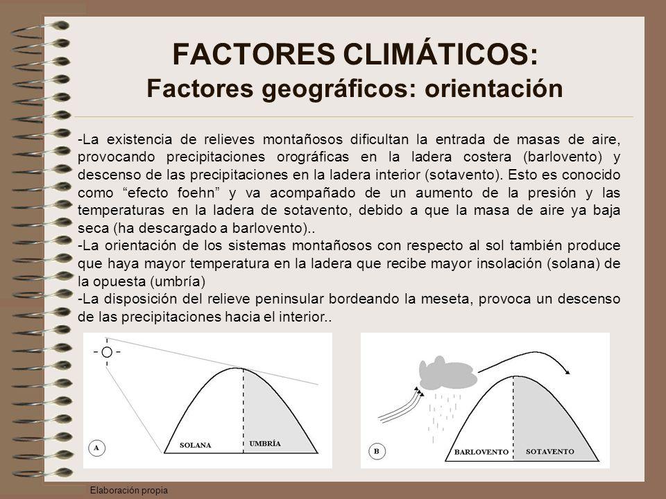 FACTORES CLIMÁTICOS: Factores geográficos: orientación -La existencia de relieves montañosos dificultan la entrada de masas de aire, provocando precipitaciones orográficas en la ladera costera (barlovento) y descenso de las precipitaciones en la ladera interior (sotavento).