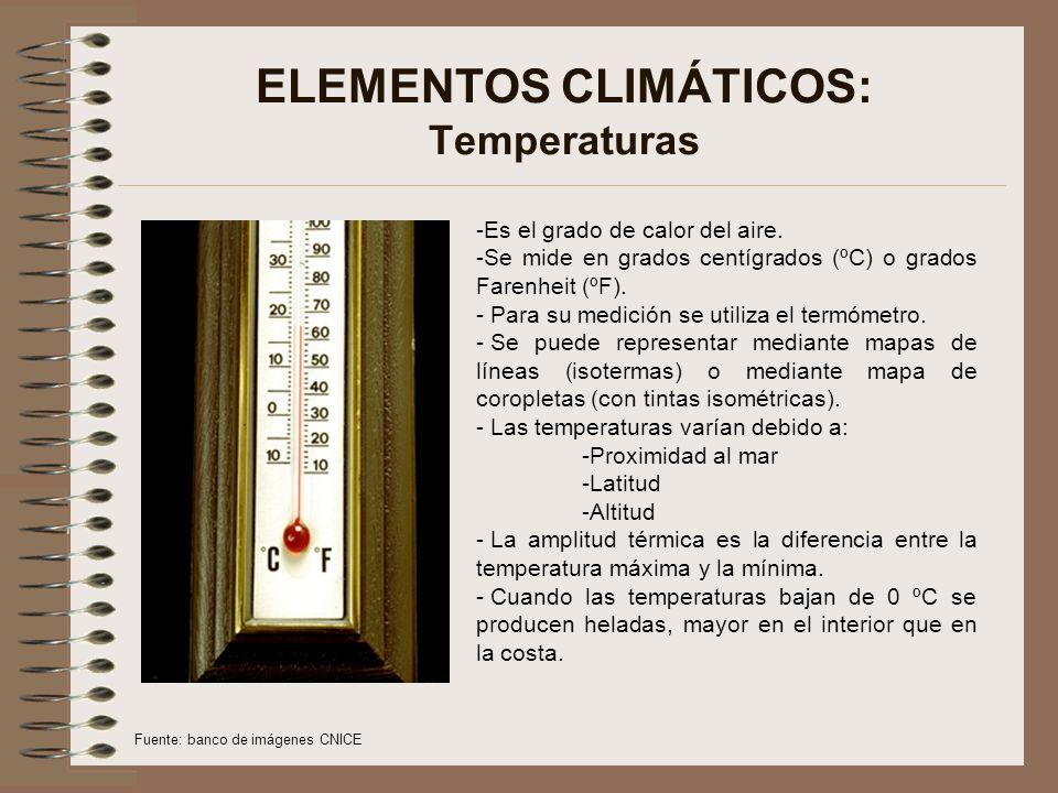 ELEMENTOS CLIMÁTICOS: Temperaturas -Es el grado de calor del aire. -Se mide en grados centígrados (ºC) o grados Farenheit (ºF). - Para su medición se