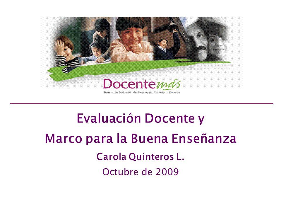 Evaluación Docente y Marco para la Buena Enseñanza Carola Quinteros L. Octubre de 2009