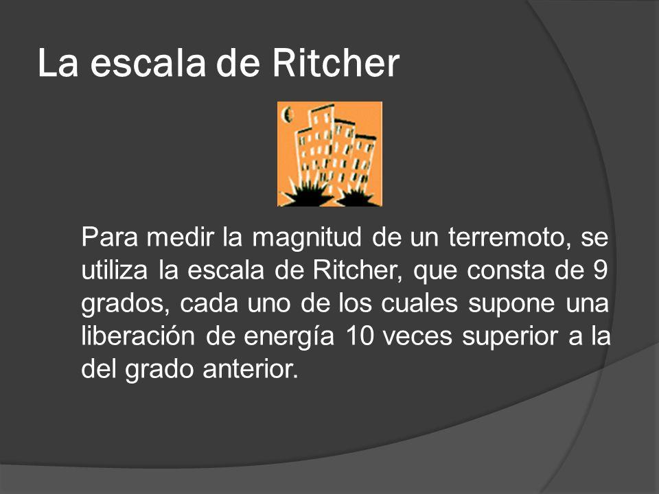 La escala de Ritcher Para medir la magnitud de un terremoto, se utiliza la escala de Ritcher, que consta de 9 grados, cada uno de los cuales supone un