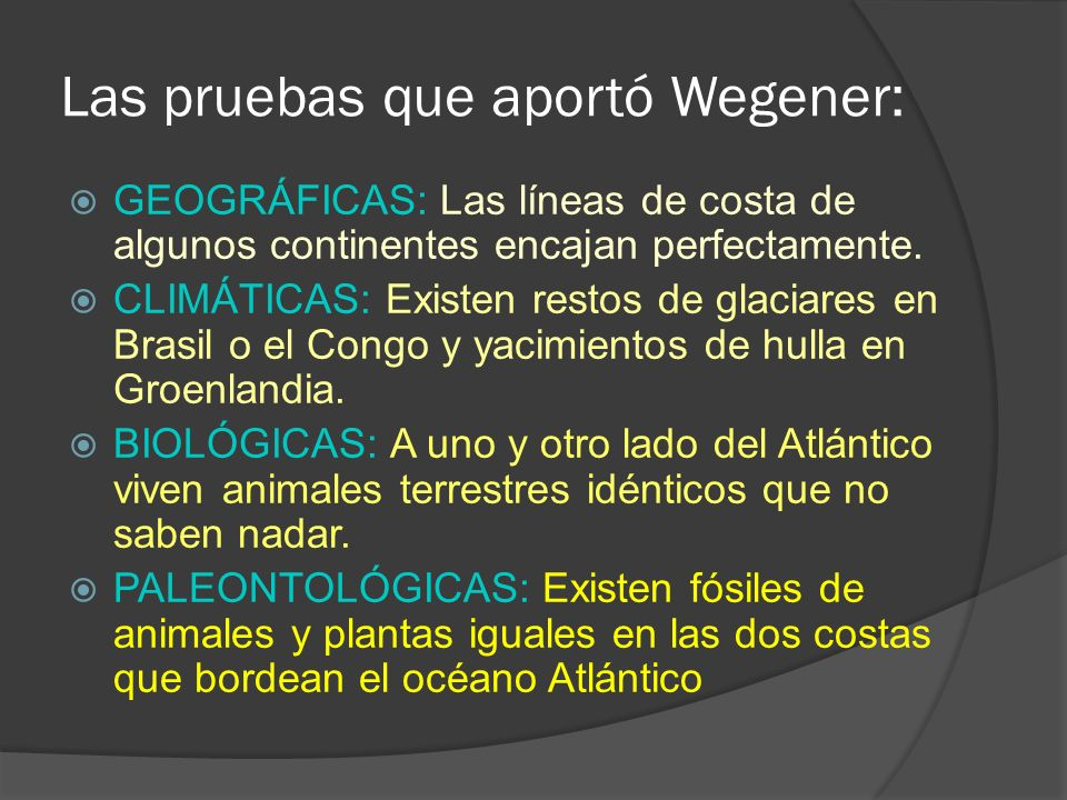 Las pruebas que aportó Wegener: GEOGRÁFICAS: Las líneas de costa de algunos continentes encajan perfectamente. CLIMÁTICAS: Existen restos de glaciares