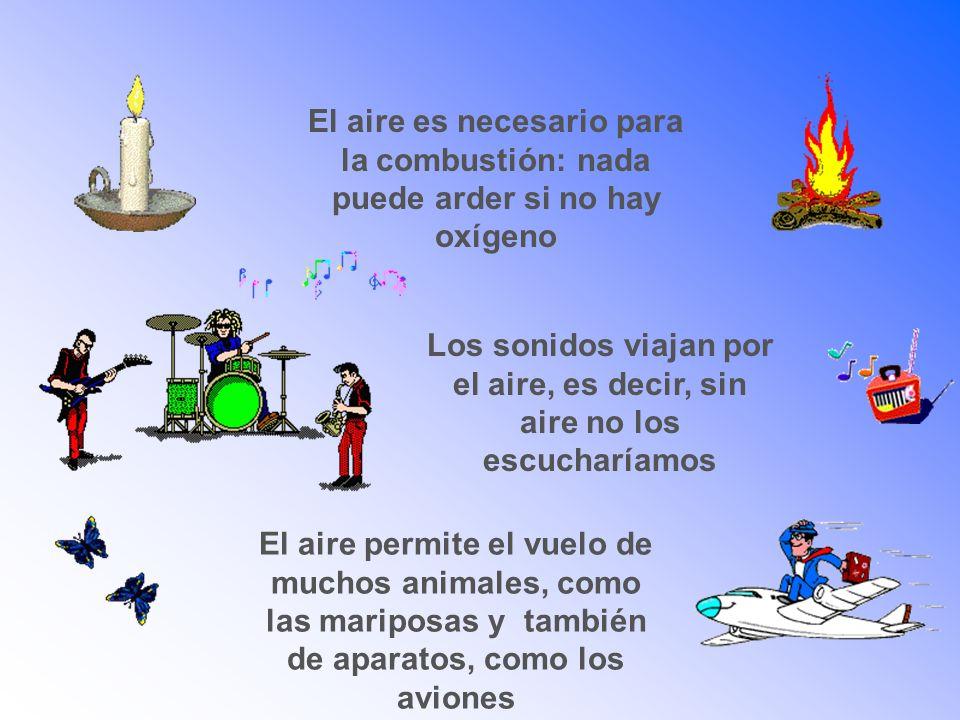 El aire es necesario para la combustión: nada puede arder si no hay oxígeno Los sonidos viajan por el aire, es decir, sin aire no los escucharíamos El