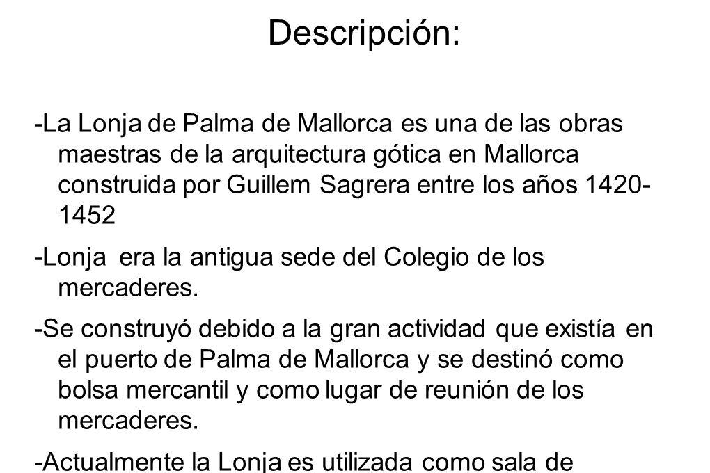 Descripción: -La Lonja de Palma de Mallorca es una de las obras maestras de la arquitectura gótica en Mallorca construida por Guillem Sagrera entre lo