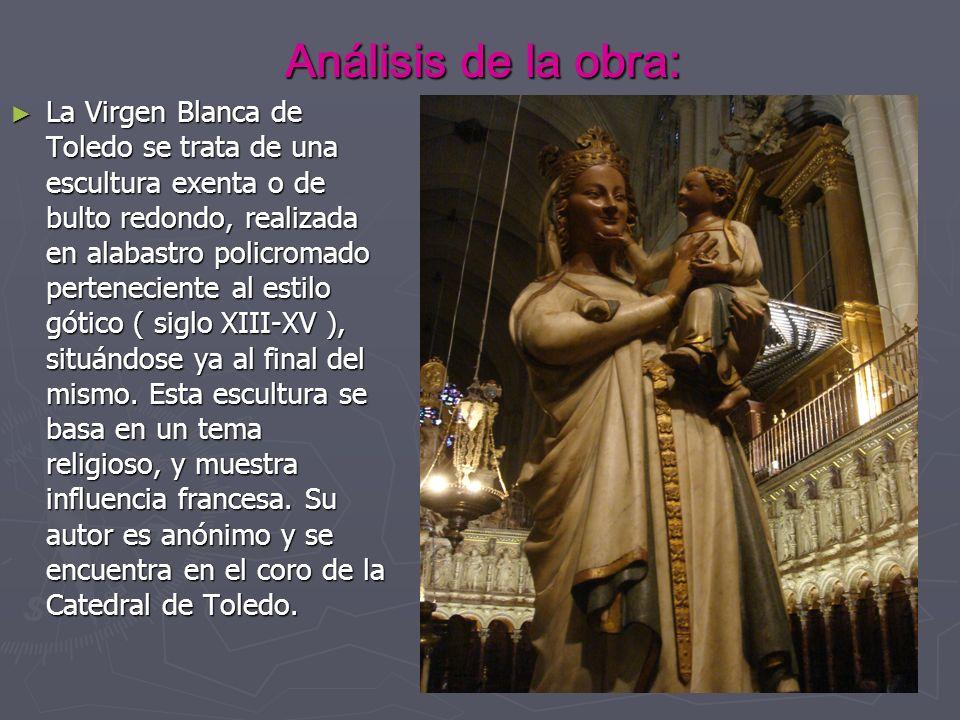 Análisis de la obra: La Virgen Blanca de Toledo se trata de una escultura exenta o de bulto redondo, realizada en alabastro policromado perteneciente al estilo gótico ( siglo XIII-XV ), situándose ya al final del mismo.