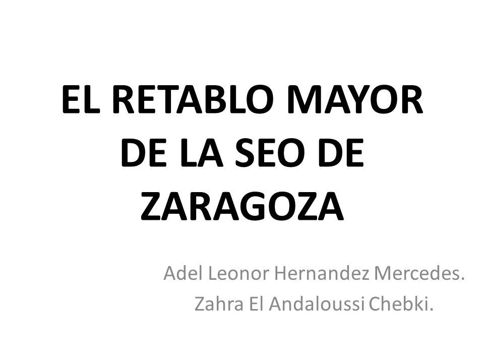 EL RETABLO MAYOR DE LA SEO DE ZARAGOZA Adel Leonor Hernandez Mercedes. Zahra El Andaloussi Chebki.