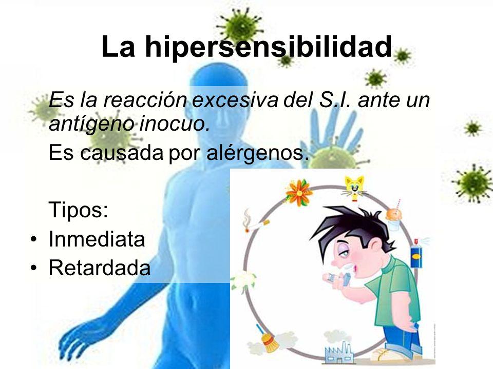 La hipersensibilidad Es la reacción excesiva del S.I. ante un antígeno inocuo. Es causada por alérgenos. Tipos: Inmediata Retardada