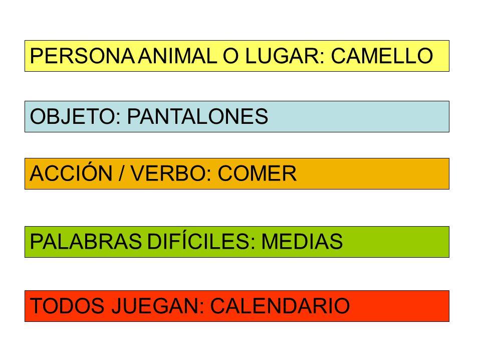 OBJETO: PANTALONES ACCIÓN / VERBO: COMER PERSONA ANIMAL O LUGAR: CAMELLO PALABRAS DIFÍCILES: MEDIAS TODOS JUEGAN: CALENDARIO